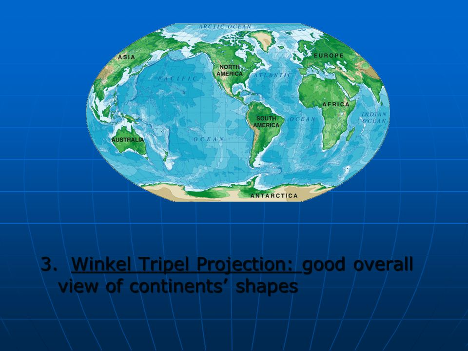 3. Winkel Tripel Projection: good overall view of continents' shapes