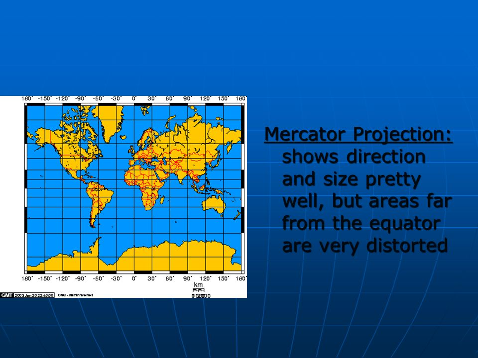 Mercator Projection: shows direction and size pretty well, but areas far from the equator are very distorted