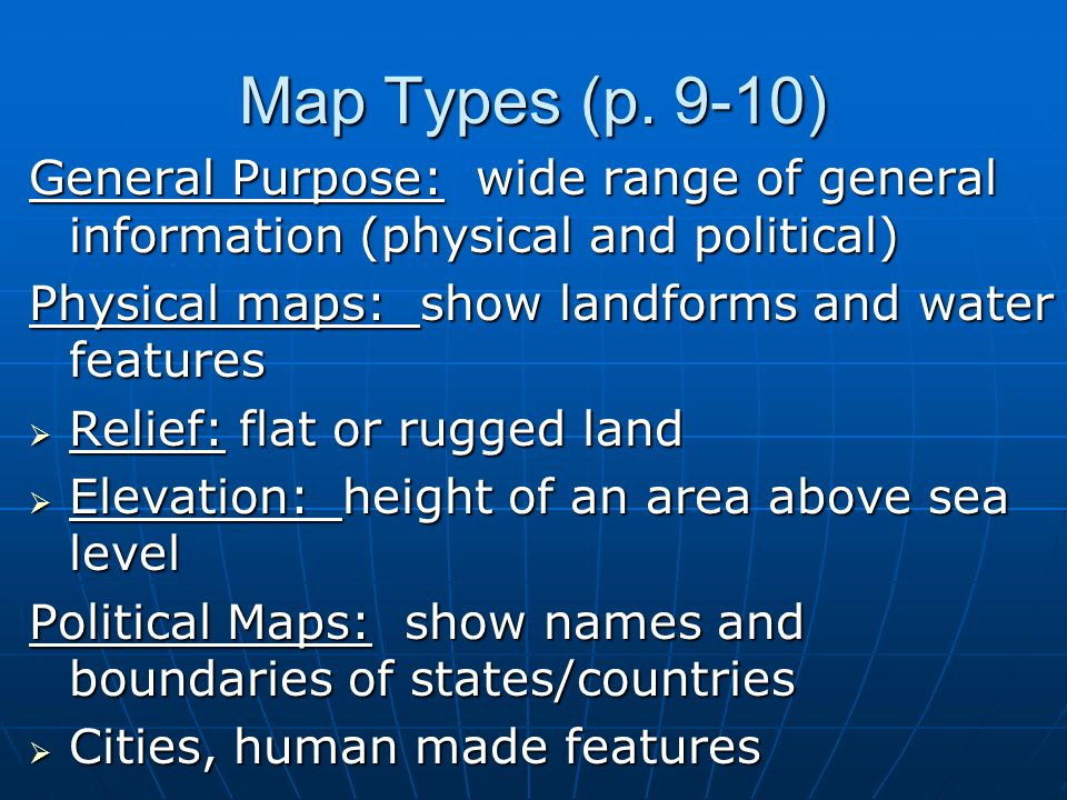 Map Types (p. 9-10) General Purpose: wide range of general information (physical and political) Physical maps: show landforms and water features.