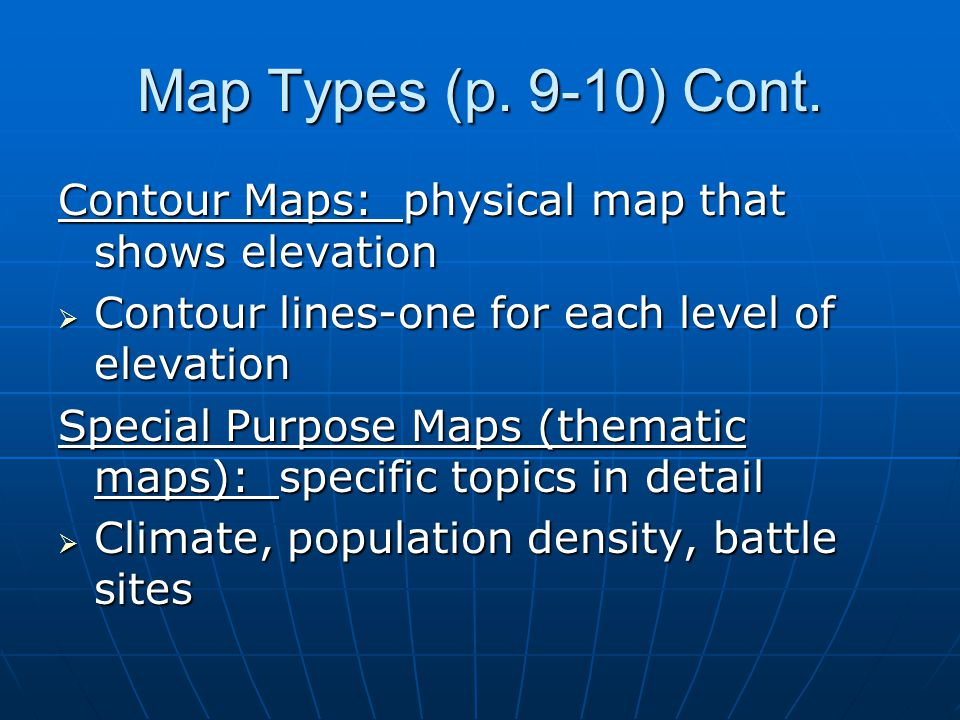 Map Types (p. 9-10) Cont. Contour Maps: physical map that shows elevation. Contour lines-one for each level of elevation.