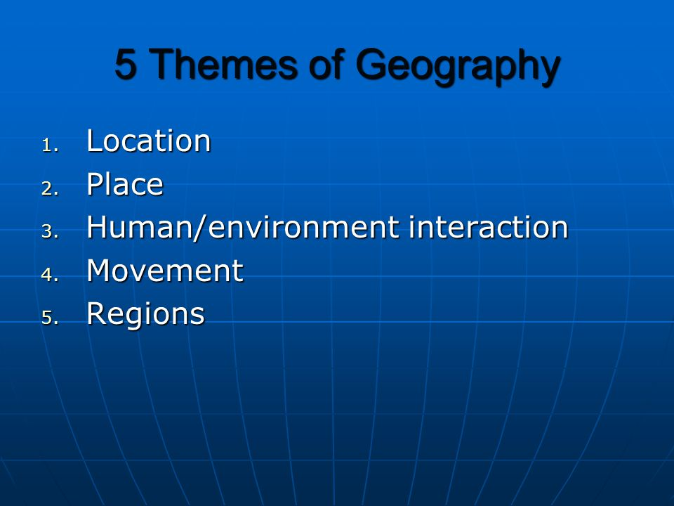 5 Themes of Geography Location Place Human/environment interaction
