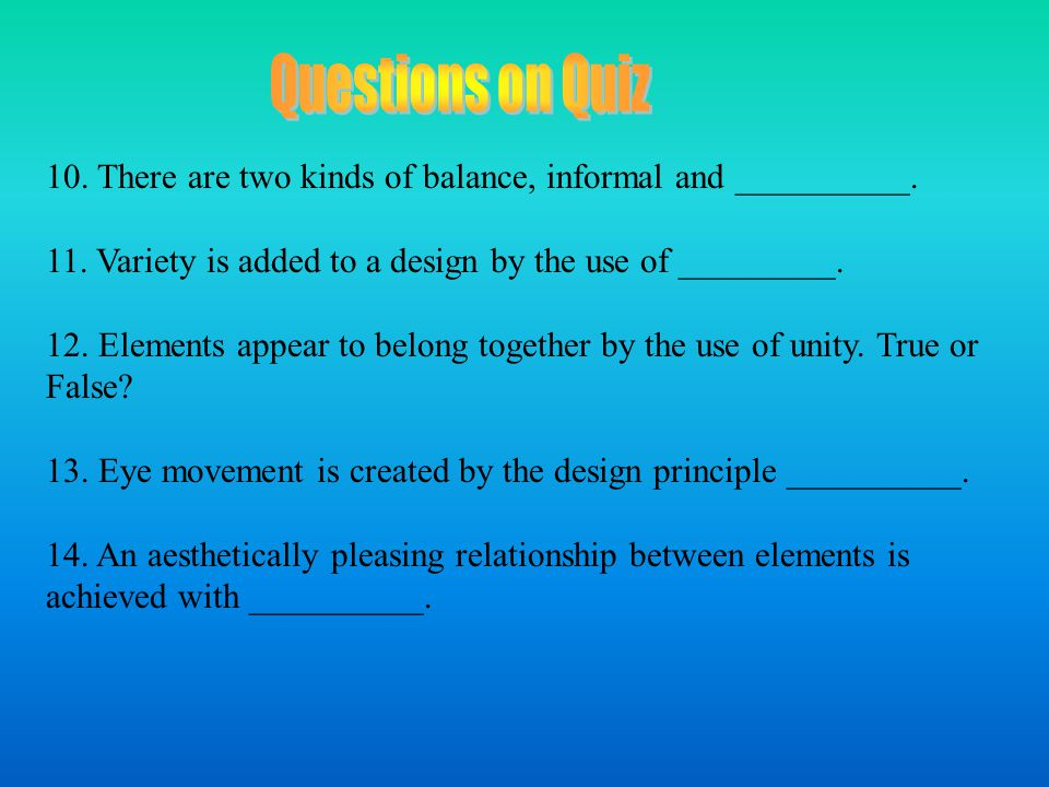 Questions on Quiz 10. There are two kinds of balance, informal and __________. 11. Variety is added to a design by the use of _________.