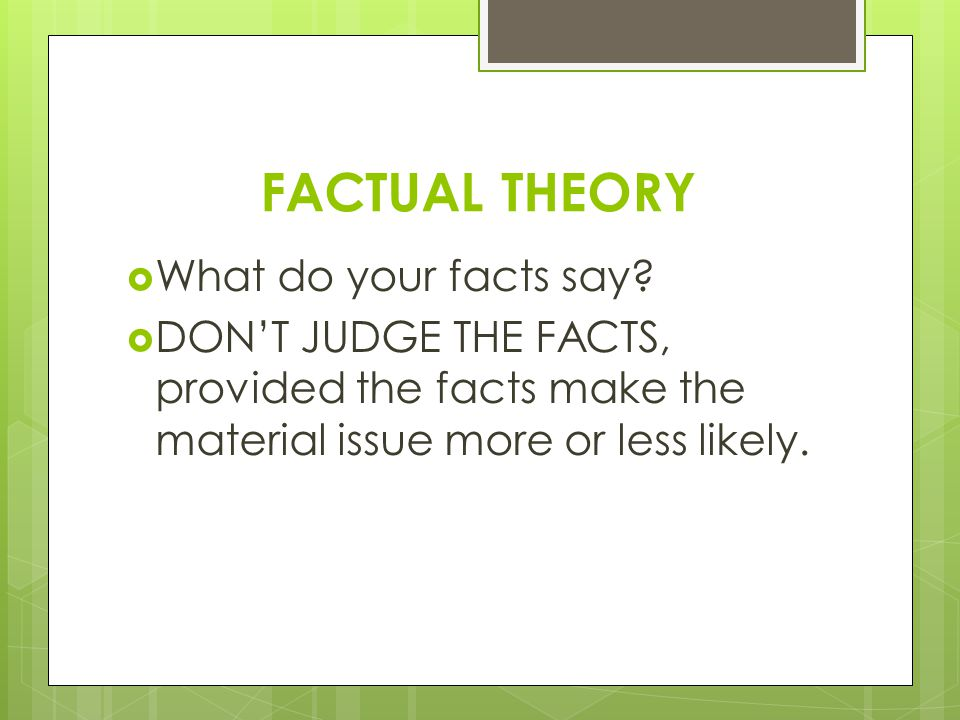FACTUAL THEORY What do your facts say