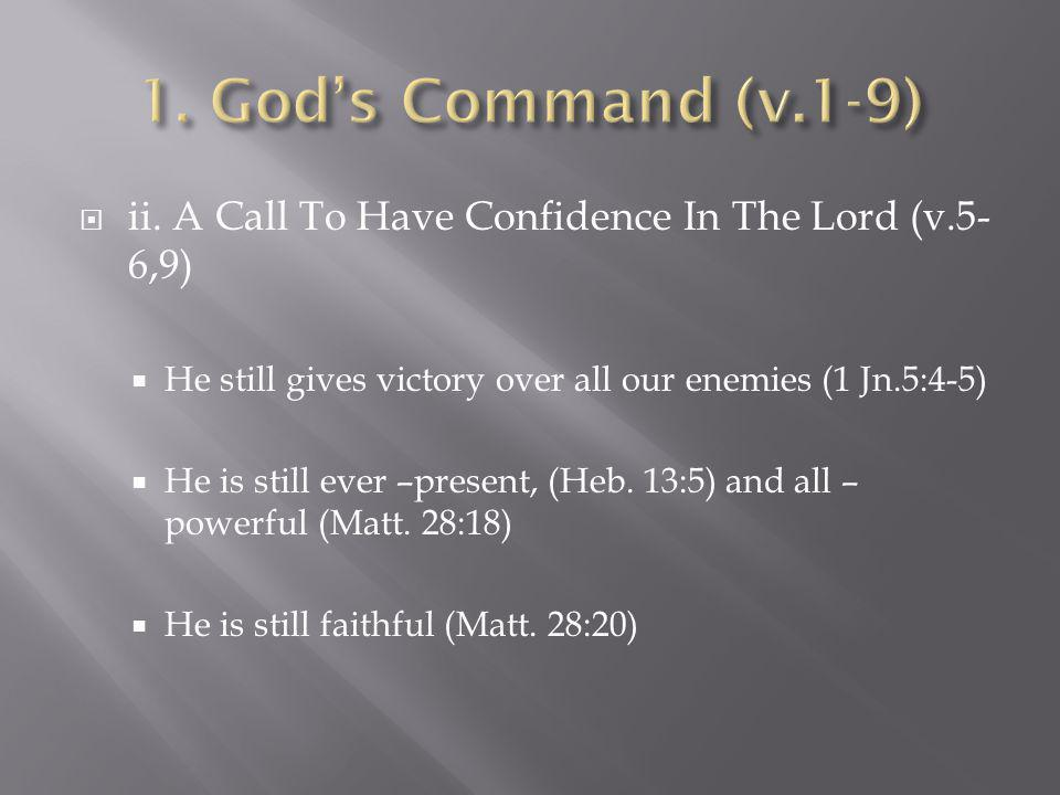 1. God's Command (v.1-9) ii. A Call To Have Confidence In The Lord (v.5-6,9) He still gives victory over all our enemies (1 Jn.5:4-5)