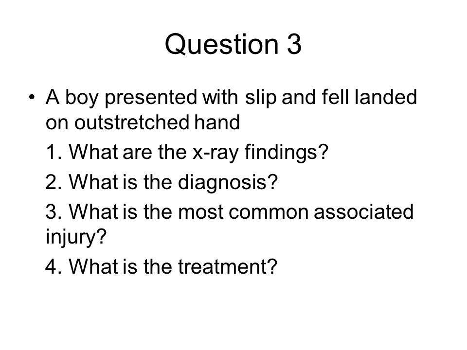 Question 3 A boy presented with slip and fell landed on outstretched hand. 1. What are the x-ray findings
