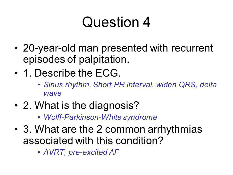 Question 4 20-year-old man presented with recurrent episodes of palpitation. 1. Describe the ECG.