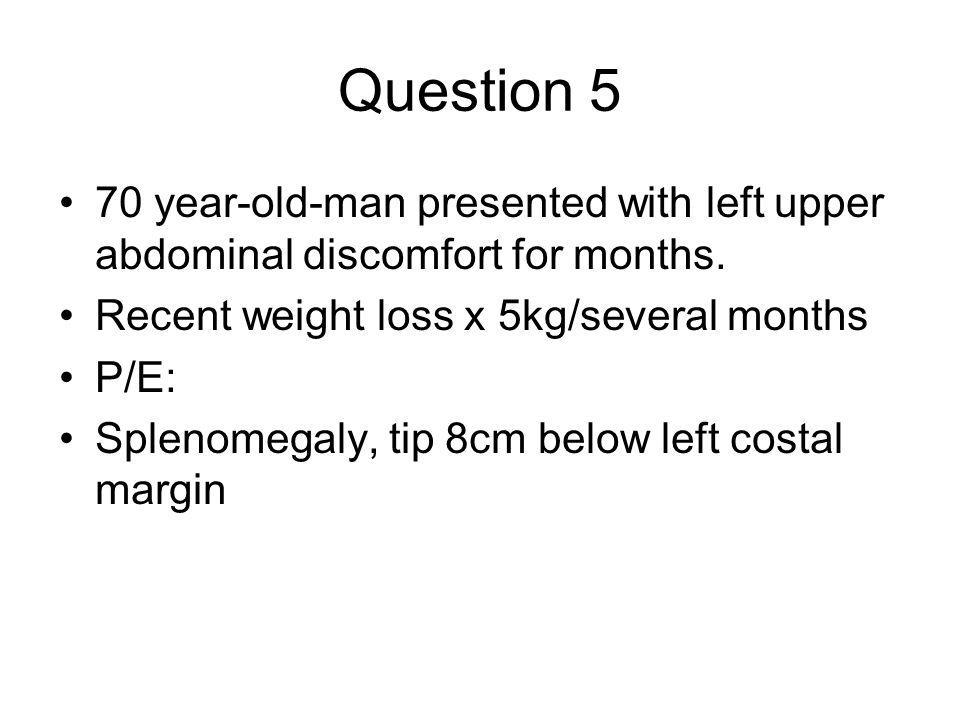 Question 5 70 year-old-man presented with left upper abdominal discomfort for months. Recent weight loss x 5kg/several months.