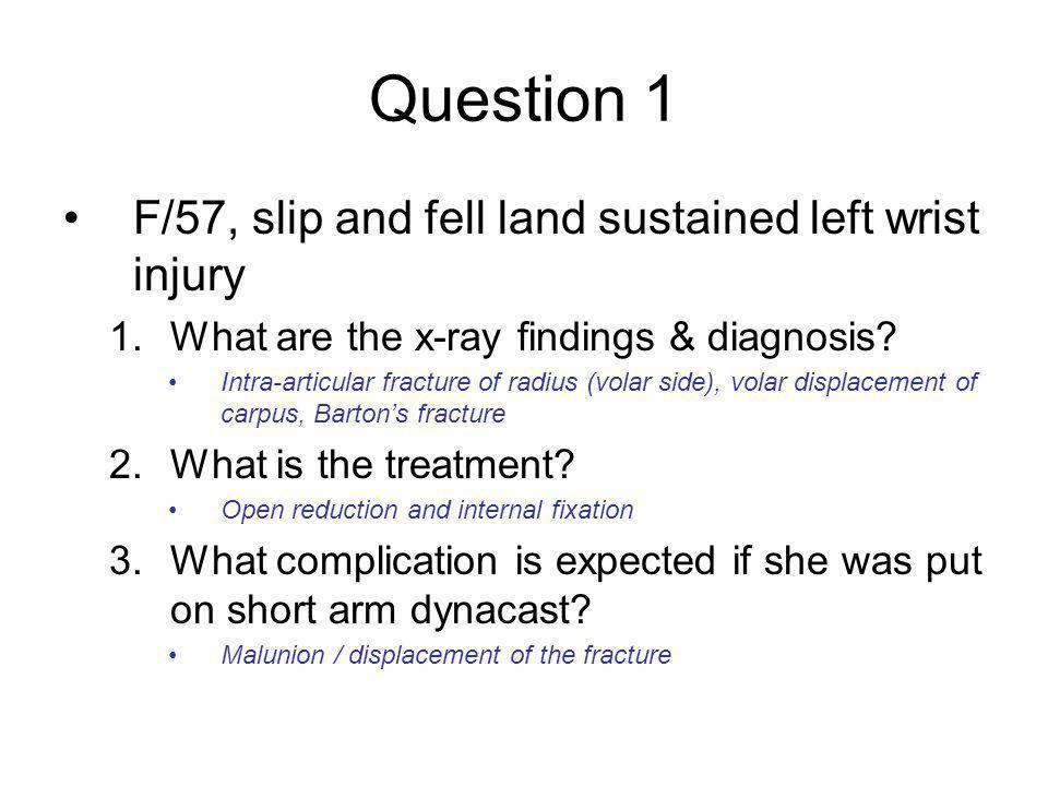 Question 1 F/57, slip and fell land sustained left wrist injury