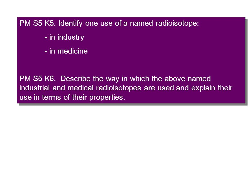 PM S5 K5. Identify one use of a named radioisotope: