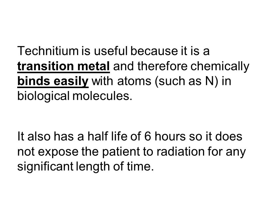 Technitium is useful because it is a transition metal and therefore chemically binds easily with atoms (such as N) in biological molecules.