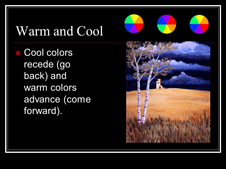 Warm and Cool Cool colors recede (go back) and warm colors advance (come forward).