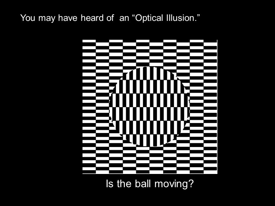 You may have heard of an Optical Illusion.
