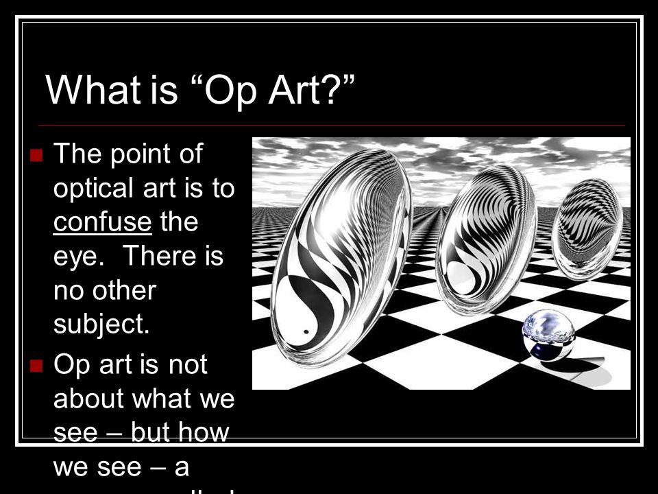 What is Op Art The point of optical art is to confuse the eye. There is no other subject.