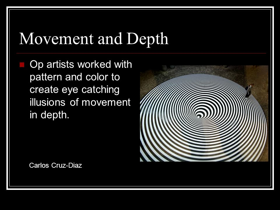 Movement and Depth Op artists worked with pattern and color to create eye catching illusions of movement in depth.