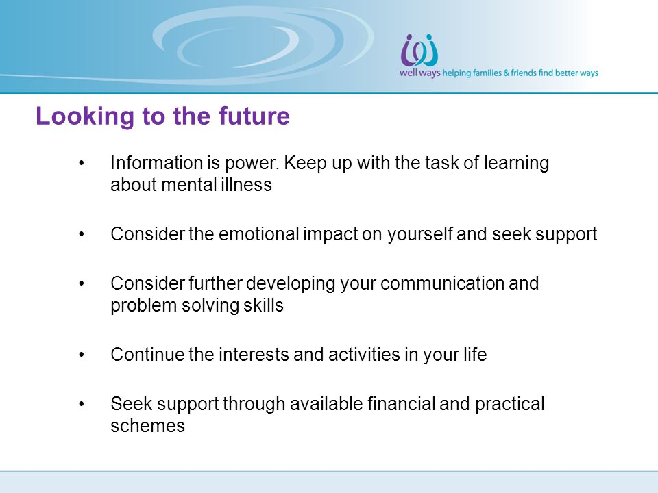 Looking to the future Information is power. Keep up with the task of learning about mental illness.