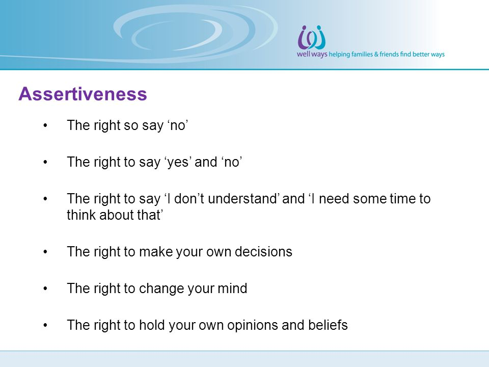 Assertiveness The right so say 'no' The right to say 'yes' and 'no'
