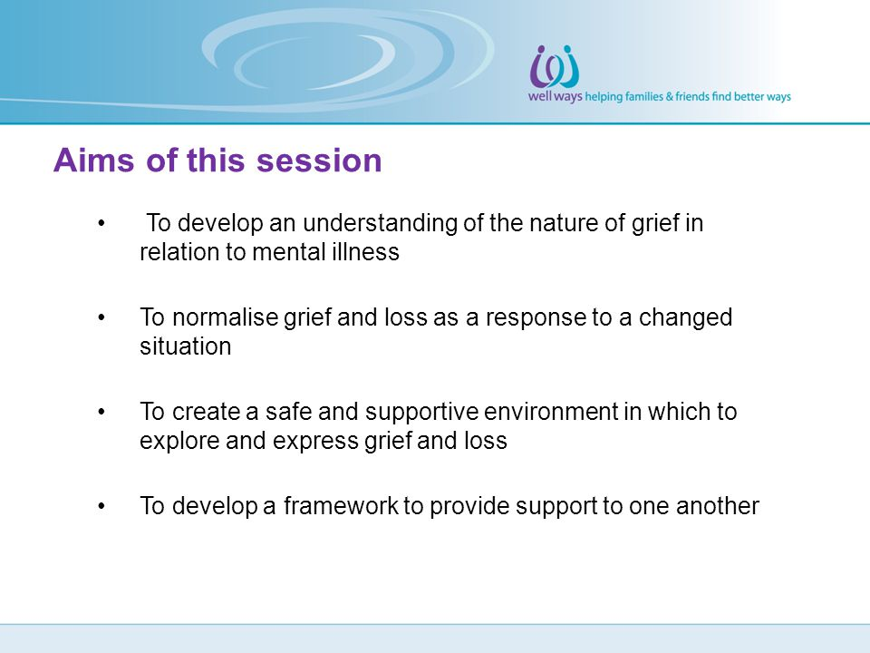 Aims of this session To develop an understanding of the nature of grief in relation to mental illness.