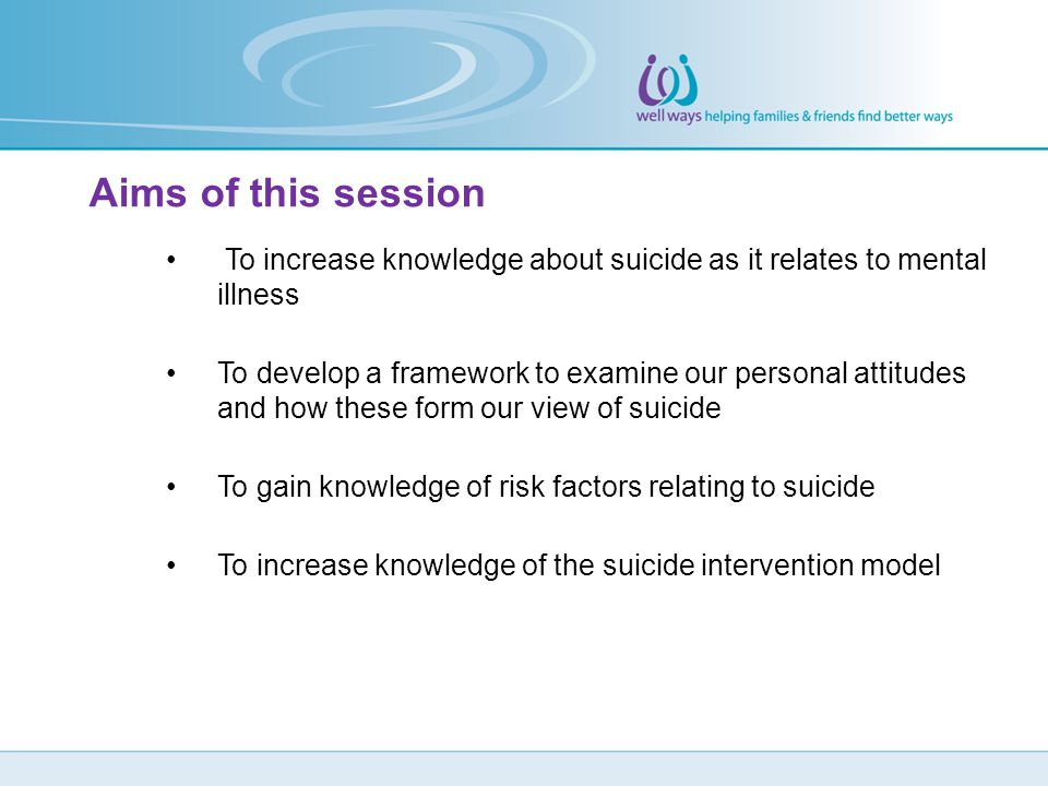 Aims of this session To increase knowledge about suicide as it relates to mental illness.