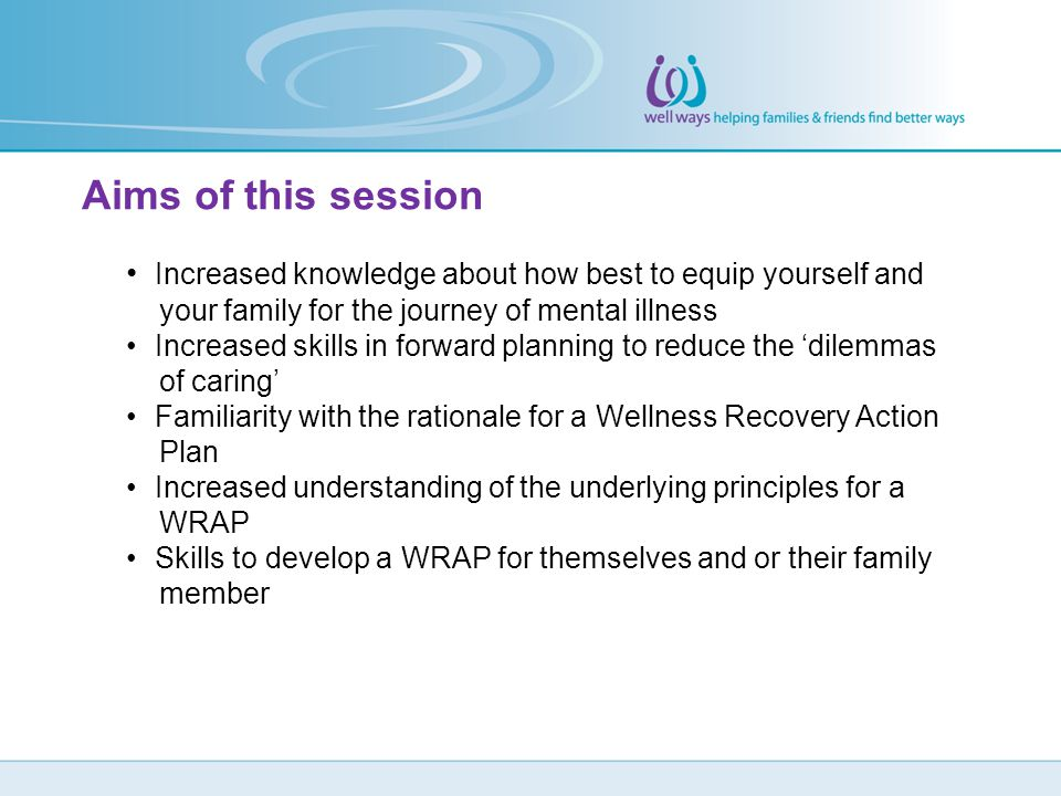 Aims of this session Increased knowledge about how best to equip yourself and. your family for the journey of mental illness.