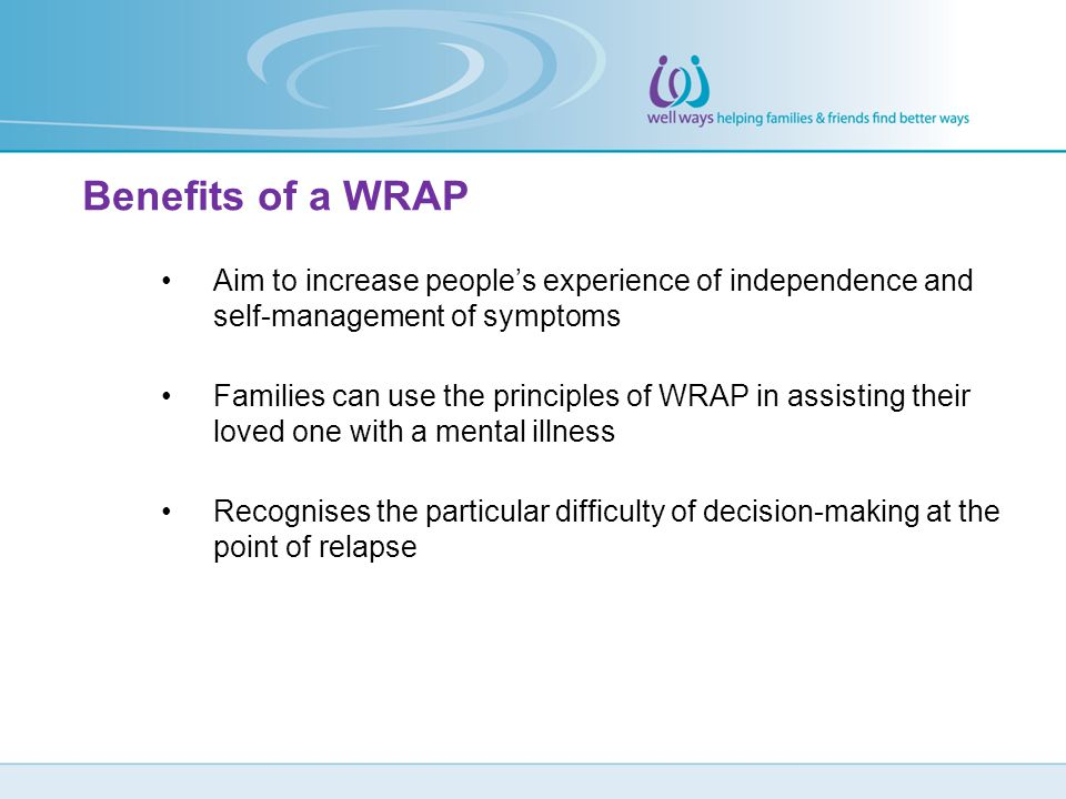 Benefits of a WRAP Aim to increase people's experience of independence and self-management of symptoms.