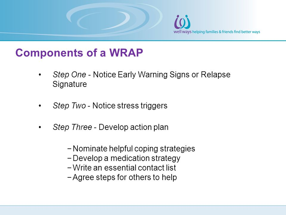 Components of a WRAP Step One - Notice Early Warning Signs or Relapse Signature. Step Two - Notice stress triggers.