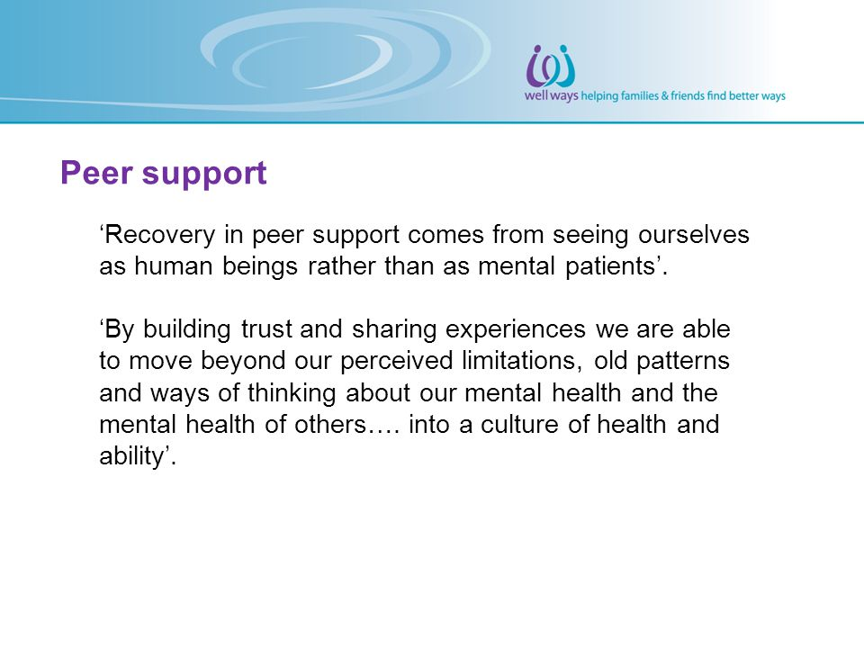 Peer support 'Recovery in peer support comes from seeing ourselves as human beings rather than as mental patients'.