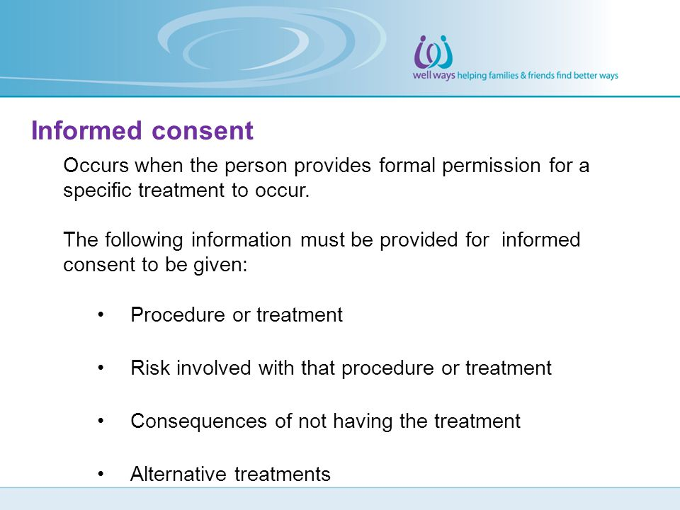 Informed consent Occurs when the person provides formal permission for a specific treatment to occur.