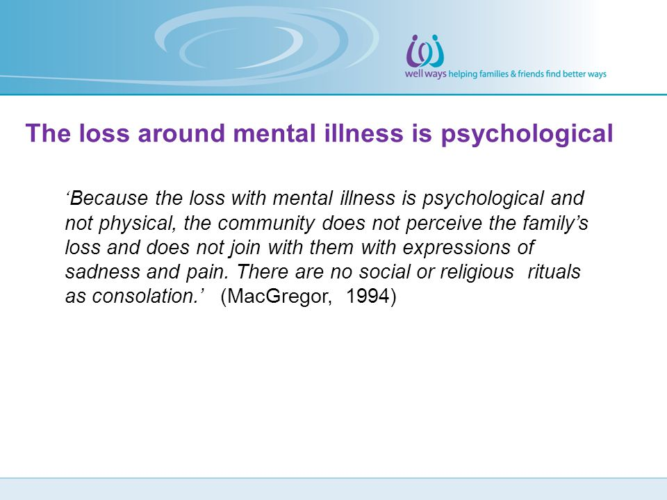 The loss around mental illness is psychological