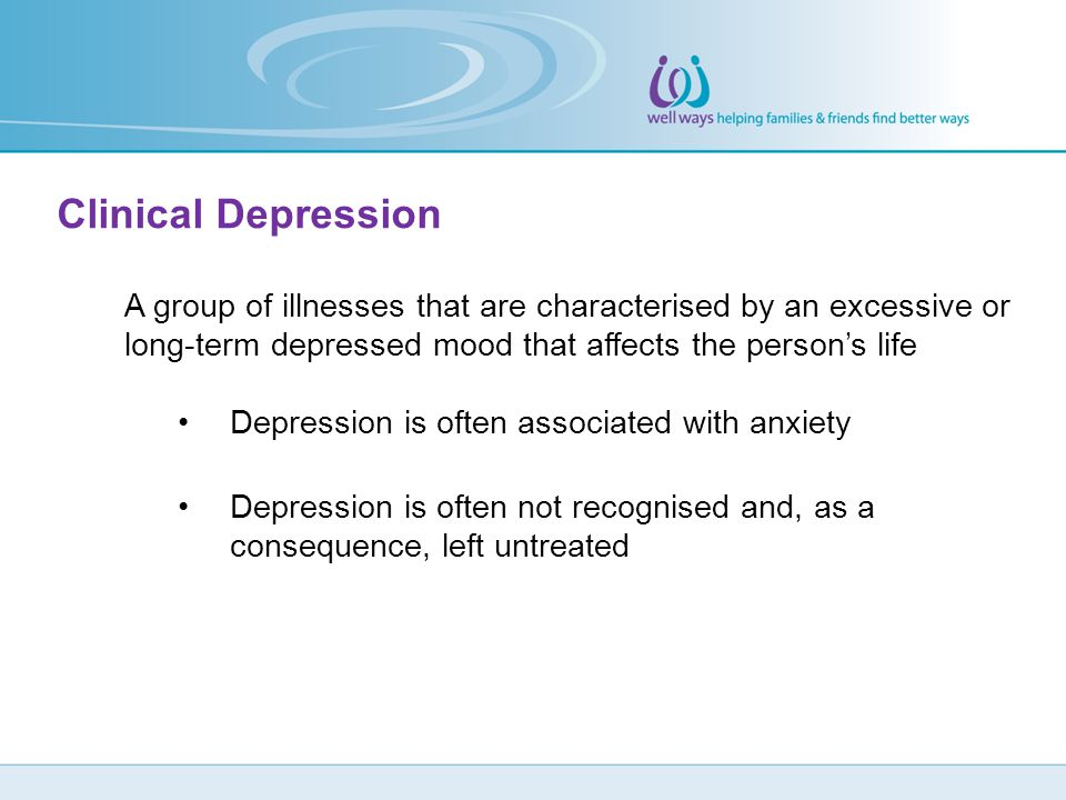 Clinical Depression A group of illnesses that are characterised by an excessive or long-term depressed mood that affects the person's life.