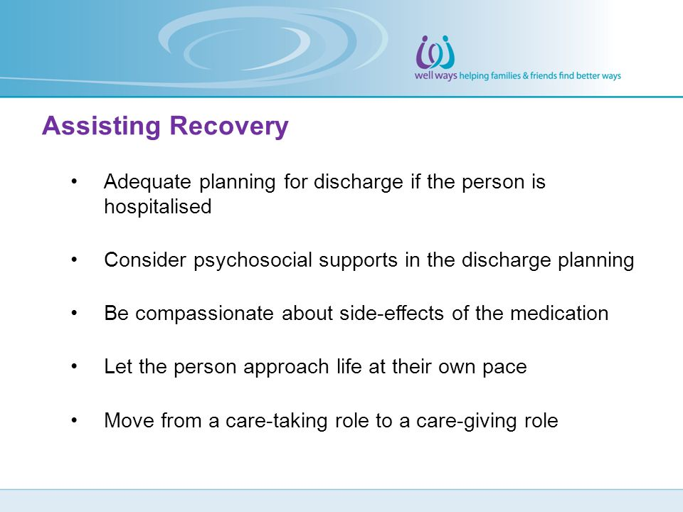Assisting Recovery Adequate planning for discharge if the person is hospitalised. Consider psychosocial supports in the discharge planning.