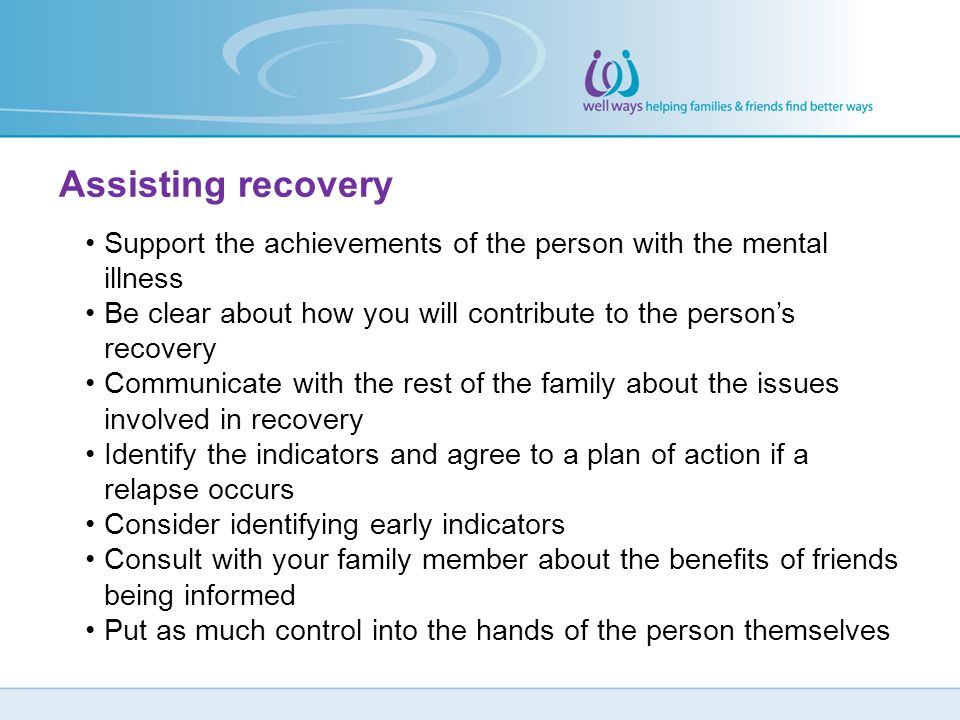 Assisting recovery Support the achievements of the person with the mental illness.