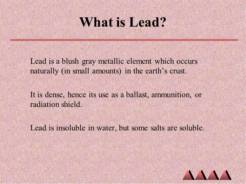 What is Lead Lead is a blush gray metallic element which occurs naturally (in small amounts) in the earth's crust.