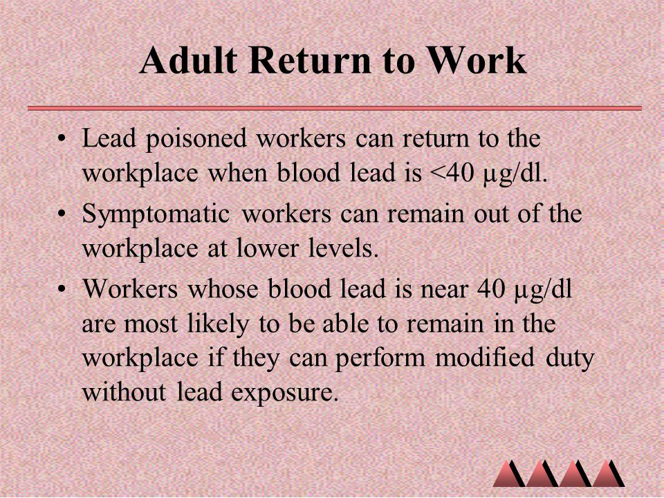 Adult Return to Work Lead poisoned workers can return to the workplace when blood lead is <40 µg/dl.