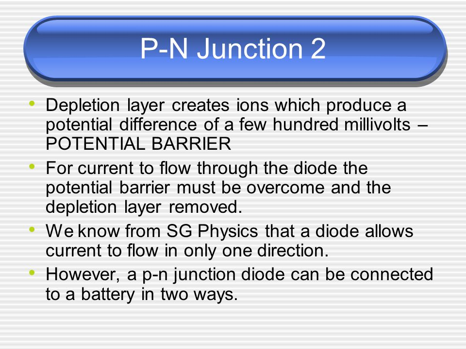 P-N Junction 2 Depletion layer creates ions which produce a potential difference of a few hundred millivolts – POTENTIAL BARRIER.