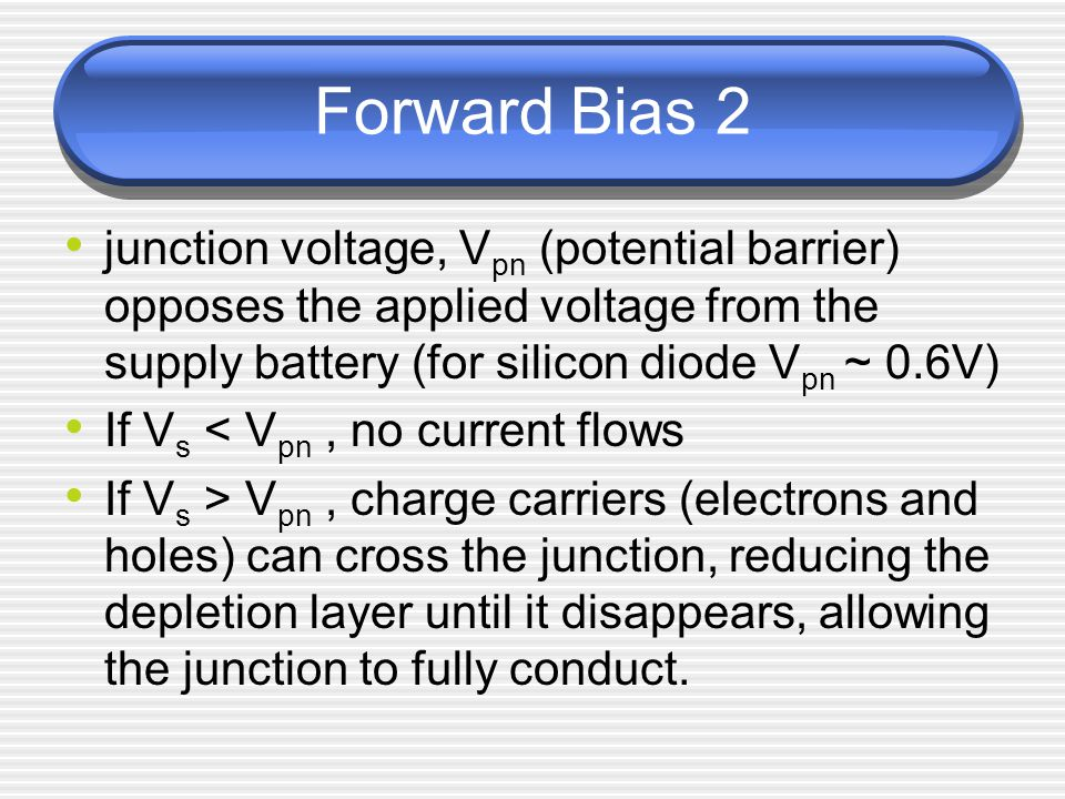 Forward Bias 2 junction voltage, Vpn (potential barrier) opposes the applied voltage from the supply battery (for silicon diode Vpn ~ 0.6V)