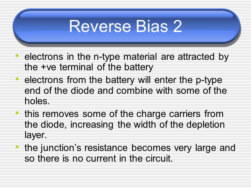 Reverse Bias 2 electrons in the n-type material are attracted by the +ve terminal of the battery.
