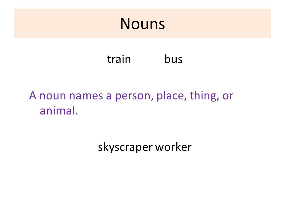Nouns train bus A noun names a person, place, thing, or animal. skyscraper worker