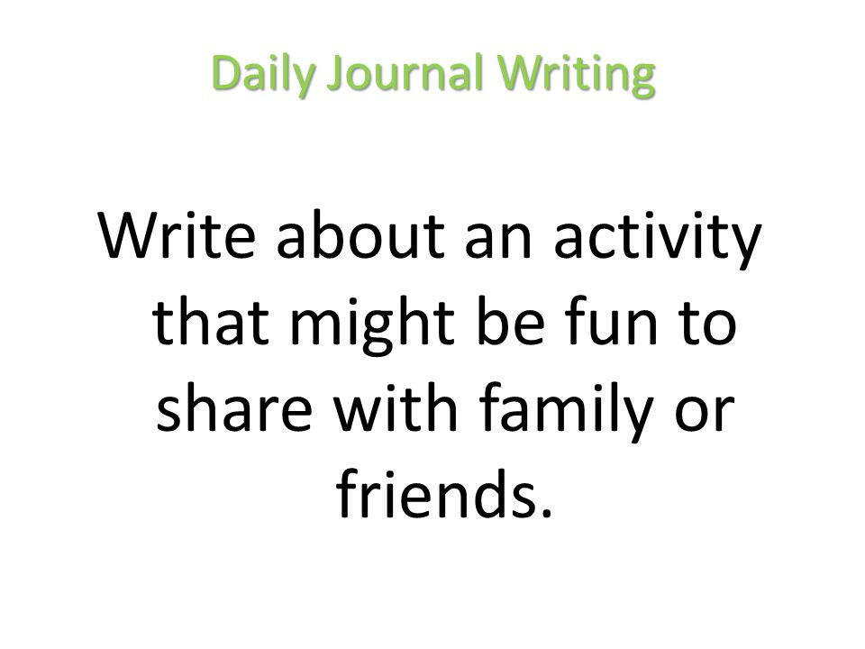 Daily Journal Writing Write about an activity that might be fun to share with family or friends.