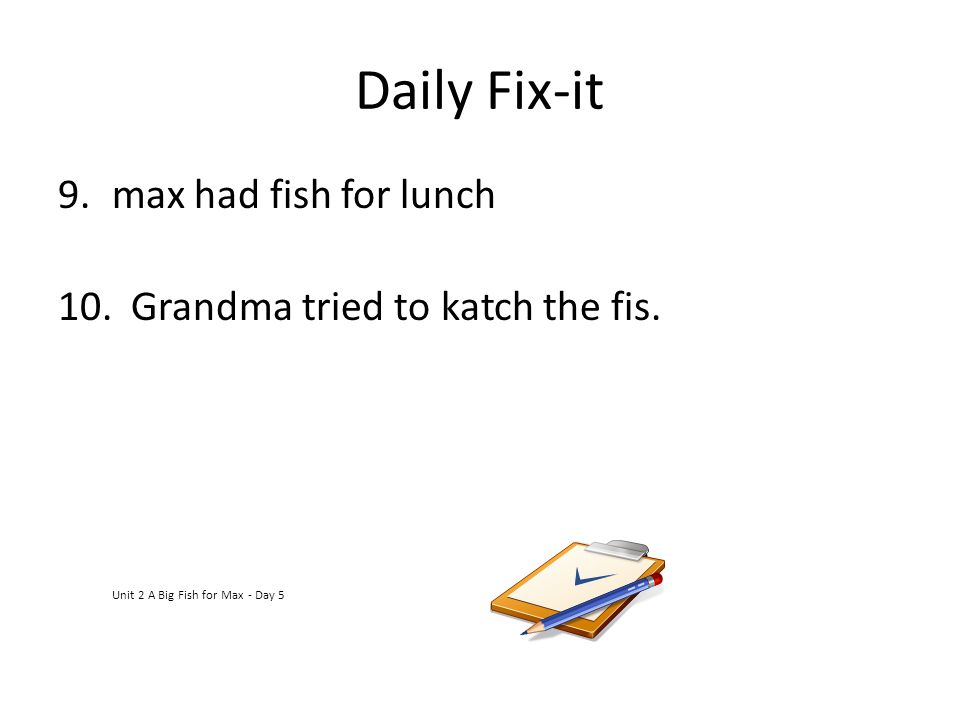 Daily Fix-it max had fish for lunch Grandma tried to katch the fis.