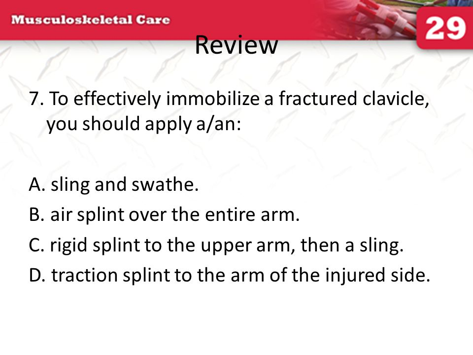 Review 7. To effectively immobilize a fractured clavicle, you should apply a/an: A. sling and swathe.