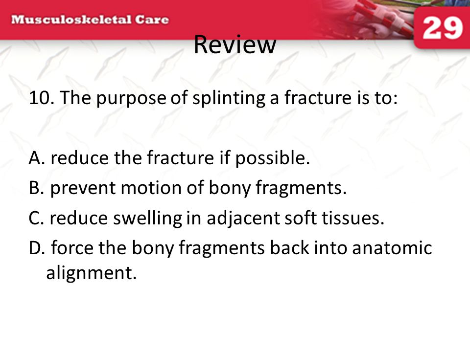 Review 10. The purpose of splinting a fracture is to: