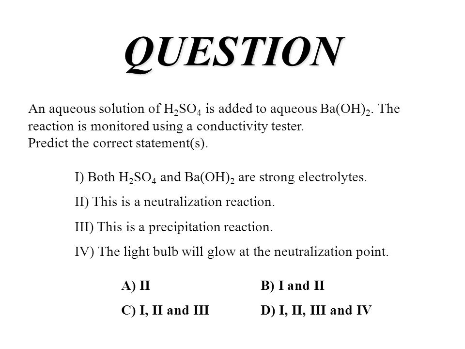 QUESTION An aqueous solution of H2SO4 is added to aqueous Ba(OH)2. The reaction is monitored using a conductivity tester.