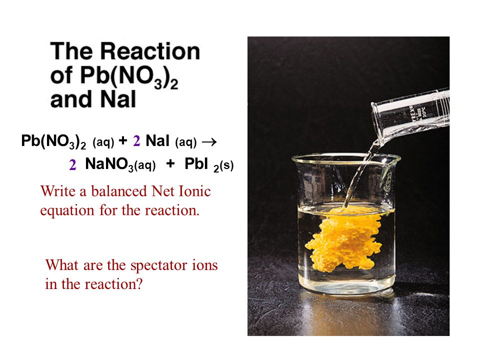 Pb(NO3)2 (aq) + NaI (aq)  2. 2. NaNO3(aq) + PbI 2(s) Write a balanced Net Ionic equation for the reaction.