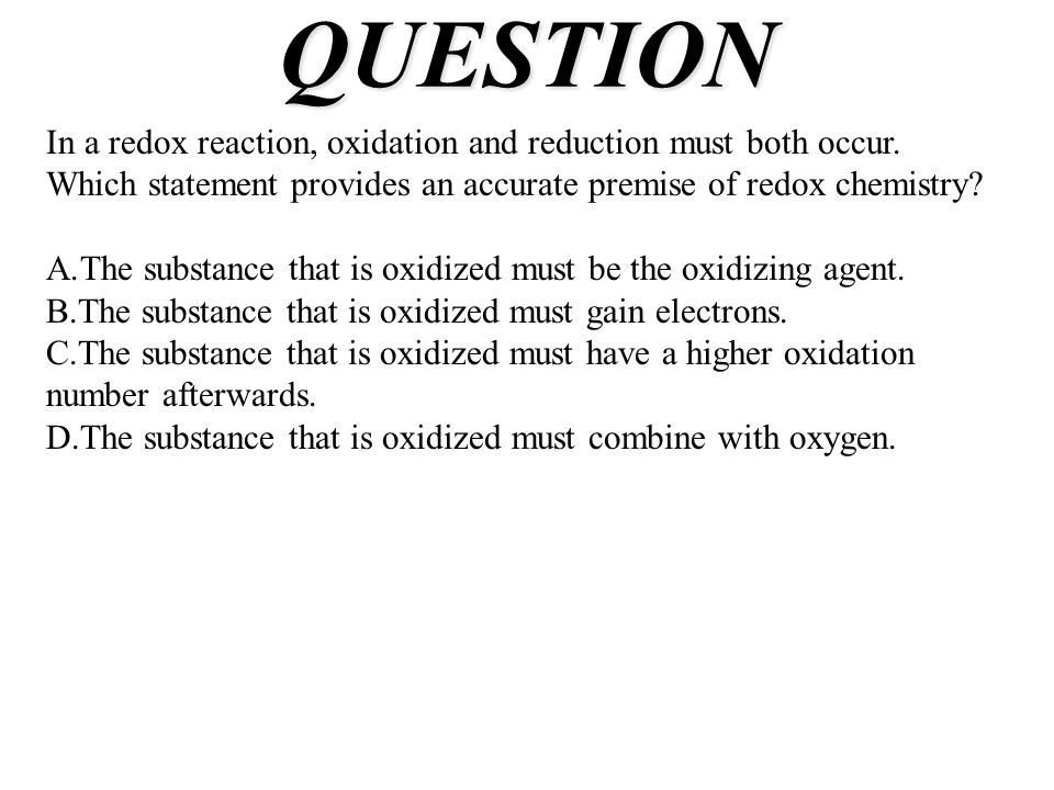 QUESTION In a redox reaction, oxidation and reduction must both occur. Which statement provides an accurate premise of redox chemistry