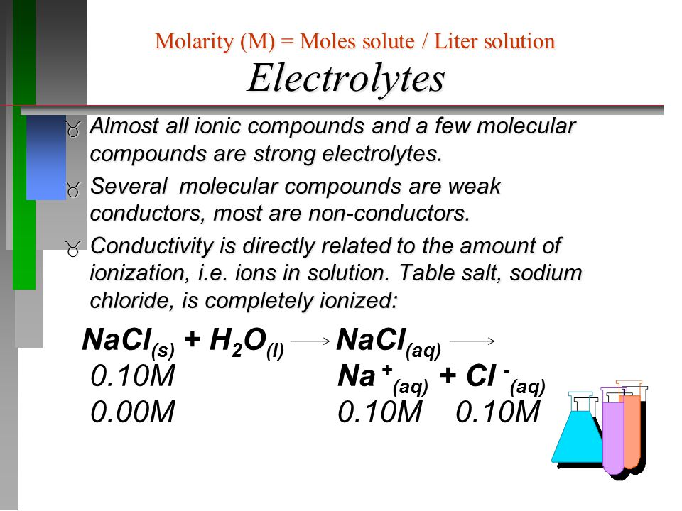 Electrolytes Molarity (M) = Moles solute / Liter solution. Almost all ionic compounds and a few molecular compounds are strong electrolytes.
