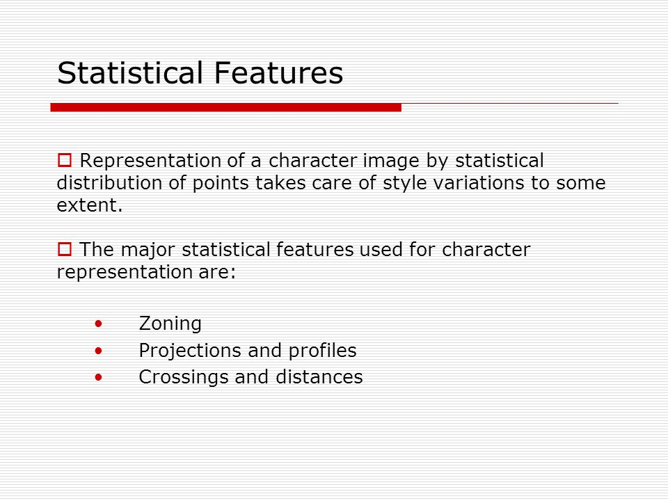 Statistical Features Representation of a character image by statistical distribution of points takes care of style variations to some extent.