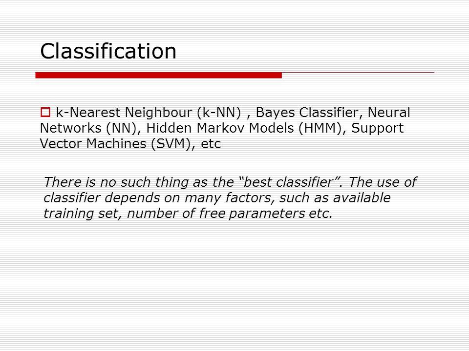 Classification k-Nearest Neighbour (k-NN) , Bayes Classifier, Neural Networks (NN), Hidden Markov Models (HMM), Support Vector Machines (SVM), etc.