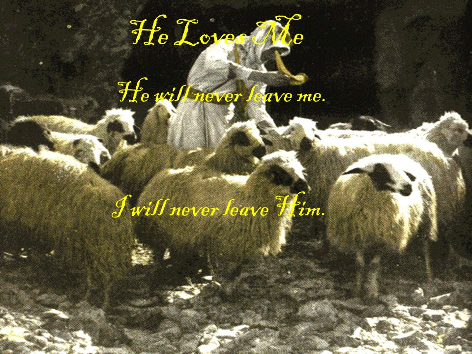 He Loves Me He will never leave me. I will never leave Him.