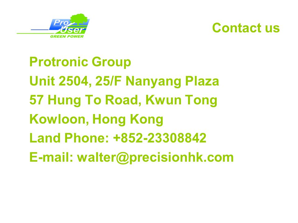 Contact us Protronic Group. Unit 2504, 25/F Nanyang Plaza. 57 Hung To Road, Kwun Tong. Kowloon, Hong Kong.