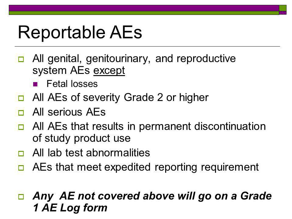 Reportable AEs All genital, genitourinary, and reproductive system AEs except. Fetal losses. All AEs of severity Grade 2 or higher.